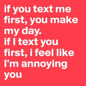 laughoutloud-club:Just My Everyday Struggle: if you text me  first, you make  my day.  if I text you  first, i feel like  I'm annoying  you laughoutloud-club:Just My Everyday Struggle