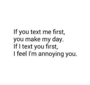 Text, Annoying, and Day: If you text me first,  you make my day.  If I text you first,  I feel I'm annoying you.