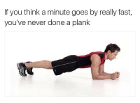 Bruh, Gym, and Memes: If you think a minute goes by really fast,  you've never done a plank Yooo fuck planks bruh, in gym class if we doin that once they not looking i rest then when they look i start again💀💀 @sanduskybih