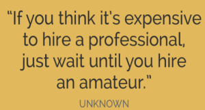 """Professional vs amateurs: """"If you think it's expensive  to hire a professional,  just wait until you hire  an amateur.""""  UNKNOWN Professional vs amateurs"""