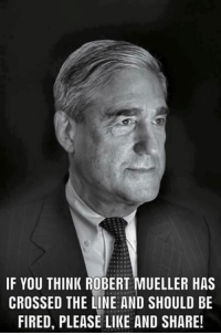 Robert Mueller: IF YOU THINK ROBERT MUELLER HAS  CROSSED THE LINE AND SHOULD BE  FIRED, PLEASE LIKE AND SHARE
