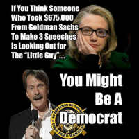 """Memes, Goldman Sachs, and Http: If You Think Someone  Who Took $675,000  From Goldman Sachs  To Make 3 Speeches  Is Looking Out for  The """"Little Guy"""".  You Might  Be A  nemocrat Dinesh D'Souza just shared one of Cold Dead Hands posts! How long before we get a C&D from Jeff Foxworthy? -- CDH Gun Rights Gear: http://goo.gl/YQERIk"""