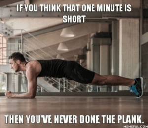 Never, Com, and One: IF YOU THINK THAT ONE MINUTE IS  SHORT  THEN YOU VE NEVER DONE THE PLANK  MEMEFUL.COM One minute.