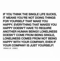 💯: IF YOU THINK THE SINGLE LIFE SUCKS,  IT MEANS YOU'RE NOT DOING THINGS  FOR YOURSELF THAT MAKE YOU  HAPPY. EVERYTHING THAT MAKES YOU  HAPPY DOESN'T HAVE TO REQUIRE  ANOTHER HUMAN BEING!! LONELINESS  DOESN'T COME FROM BEING SINGLE,  LONELINESS COMES FROM NOT BEING  HAPPY WITH YOUR COMPANY, EVEN IF  YOUR COMPANY IS JUST YOURSELF!  HORACI0 JONES 💯