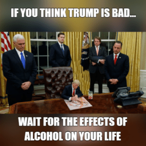 Meme Maker - trump alcohol meme: IF YOU THINK TRUMP IS BAD...  WAIT FOR THE EFFECTS OF  ALCOHOL ON YOUR LIFE Meme Maker - trump alcohol meme