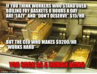 """Bad, Fast Food, and Food: IF YOU THINK WORKERS WHO STAND OVER  BOILING FRY BASKETS 8 HOURS A DAY  ARE """"LAZY""""' AND """"DONT DESERVE"""" $15/HR  BUT THE CEO WHO MAKES $9200/HR  WORKS HARD""""  YOU SUCK AS A HUMAN BEING  Walter Lim/Flickr <p><a href=""""http://southernrepublicangirl.tumblr.com/post/140294842178/libertybill-phroyd-republicans-suck-as-human"""" class=""""tumblr_blog"""">southernrepublicangirl</a>:</p>  <blockquote><p><a class=""""tumblr_blog"""" href=""""http://libertybill.tumblr.com/post/140294721282"""">libertybill</a>:</p> <blockquote> <p><a class=""""tumblr_blog"""" href=""""http://phroyd.tumblr.com/post/140214105632"""">phroyd</a>:</p> <blockquote> <h2>#Republicans Suck As Human Beings!</h2> <p><a href=""""http://phroyd.tumblr.com"""">Phroyd</a></p> </blockquote> <h2>Oh jeeze here we go!<br/></h2> <figure data-orig-width=""""728"""" data-orig-height=""""546"""" class=""""tmblr-full""""><img data-orig-width=""""728"""" data-orig-height=""""546"""" src=""""https://78.media.tumblr.com/7c2ab8050267f787c10882d08298e6fe/tumblr_inline_o3dshfzJlK1r4a3sa_540.jpg""""/></figure><p>So I really want to address this because this whole concept of who """"works harder"""" and who is more or less """"deserving"""" of wages hinges upon bad economic theory.</p> <p>This is using the outdated <b>Labor Theory of Value</b>. The LTV postulates that the value of a persons labor is what gives value to the good or service they produce and that owners of the means of production reap profit off the difference between wages and the price of the product. <br/></p> <figure data-orig-width=""""728"""" data-orig-height=""""546"""" class=""""tmblr-full""""><img data-orig-width=""""728"""" data-orig-height=""""546"""" src=""""https://78.media.tumblr.com/6ef0d23aa35f80aa514f9a4f3932a97a/tumblr_inline_o3dsg9EQWr1r4a3sa_540.jpg""""/></figure><p>In reality, the value of labor in the processes of production have no relation to the value of the good or service. Value of a good or service is completely subjective to each individual. This means that any notion of who deserves what and who works harder than another person is """