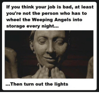Bad, Memes, and Omg: If you think your job is bad, at least  you're not the person who has to  wheel the Weeping Angels into  storage every night...  ...Then turn out the lights Omg mattsmith doctorwho eleven tardis fezesarecool DW bowtiesarecool drwho davidtennant Christophereccleston petercapaldi ten twelve nine