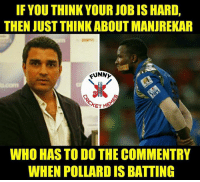 Funny, Memes, and 🤖: IF YOU THINK YOUR JOBIS HARD,  THEN JUST THINK ABOUTMANUREKAR  FUNN  WHO HAS TODO THE COMMENTRY  WHEN POLLARDIS BATTING 😂😂  by: funny cric memes