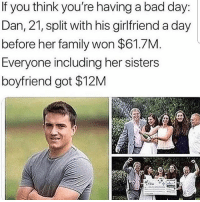 Bad, Bad Day, and Family: If you think you're having a bad day:  Dan, 21, split with his girlfriend a day  before her family won $61.7M.  Everyone including her sisters  boyfriend got $12M Follow @missmemeaholic ❤