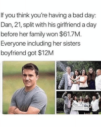 Bad, Bad Day, and Family: If you think you're having a bad day:  Dan, 21, split with his girlfriend a day  before her family won $61.7M.  Everyone including her sisters  boyfriend got $12M @pubity was voted 'best meme account on Instagram' 😂