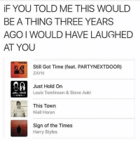 this makes me sad ngl: iF YOU TOLD ME THIS WOULD  BE A THING THREE YEARS  AGO I WOULD HAVE LAUGHED  AT YOU  Still Got Time (feat. PARTYNEXTDOOR)  ZAYN  Just Hold On  Louis Tomlinson & Steve Aoki  This Town  Niall Horan  Sign of the Times  Harry Styles this makes me sad ngl