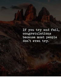 Fail, Congratulations, and You: If you try and fail,  congratulations  because most people  don't even try