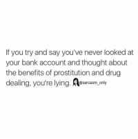 Drugs, Funny, and Memes: If you try and say you've never looked at  your bank account and thought about  the benefits of prostitution and drug  dealing, you're lying. @sarcasm only ⠀