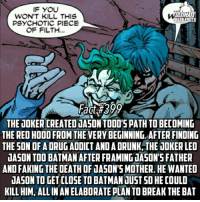 (Sorry for quality) Joker is a genius, his insanity is surely nonexistent! -- ALMOST FACT 400! Who do you guys want to see for the 400th fact?!: IF YOU  ULTIMATE  WON'T KILL THIS  HERO FACTS  PSYCHOTIC PIECE  OF FILTH  Fact #399  THE JOKER CREATEDJASON TODO'S PATH TOBECOMING  THE RED HOOD FROM THEVERY BEGINNING. AFTER FINDING  THE SON OF A DRUG ADDICT ANDADRUNK THE JOKERLED  JASON TOO BATMAN AFTER FRAMING JASON'S FATHER  ANDFAKING THE DEATH OF 1ASONSMOTHER HE WANTED  dASON TO GET CLOSE TO BATMAN JUST GO HECOULD  KILL HIM, ALLINANELABORATE PLANTO BREAK THE BAT (Sorry for quality) Joker is a genius, his insanity is surely nonexistent! -- ALMOST FACT 400! Who do you guys want to see for the 400th fact?!