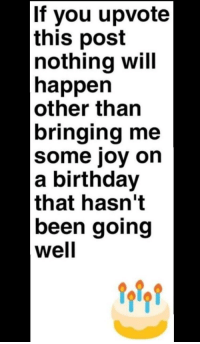 Can you guys make my day?: If you upvote  this post  nothing will  happen  other than  bringing me  some joy on  a birthday  that hasn't  been going  well Can you guys make my day?
