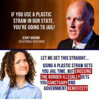 Jail, Memes, and California: IF YOU USE A PLASTIC  STRAW IN OUR STATE,  YOU'RE GOING TO JAIL!  ERRY BROWN  CALIFORNIA GOVERNOR  LET ME GET THIS STRAIGHT  USING A PLASTIC STRAW GETS  YOU JAIL TIME, BUT  CROSSING  THE BORDER ILLEGALLY  GETS  AND  BENEFITS??  YOU  SANCTUARY  GOVERNMENT It's really not that hard to understand why Donald J. Trump won... #AmericaFirst
