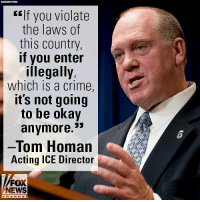"Crime, Memes, and News: ""If you violate  the laws of  this country,  if you enter  illegally,  which iS a crime,  its not going  to be okay  anymore.  53  -Tom Homan  Acting ICE Director  FOX  NEWS  h a n n el In a fiery speech to hundreds of law enforcement officers, the acting director of Immigration And Customs Enforcement said he'll ""never back down"" from safeguarding the border."