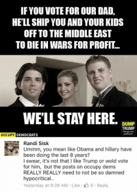 Dad, Memes, and Obama: IF YOU VOTE FOR OUR DAD,  HELL SHIP YOU AND YOUR KIDS  OFF TO THE MIDDLE EAST  TO DIE IN WARS FOR PROFIT..  WELL, STAY HERE  DUMP  TRUMP  Change your  OCCUPY DEMOCRATS  Randi Sisk  Ummm, you mean like Obama and hillary have  been doing the last 8 years?  I swear, it's not that I like Trump or wold vote  for him, but the posts on occupy dems  REALLY REALLY need to not be so damned  hypocritical..  Yesterday at 9:26 AM Like 5. Reply (GC)