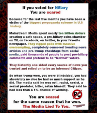 "Memes, Scare, and Social Media: If you voted for Hillary  You are scared  Because for the last five months you have been a  victim of the  biggest propoganda scheme in U.S  history.  Mainstream Media spent nearly ten billion dollars  creating a safe space, a pro-hillary echo-chamber  newspaper. They rigged polis with massive  oversampling  completely censored trending news  articles and pro-trump #hashtags from social  media, paid thousands of people to post pro-hillary  comments and pretend to be ""Normal"" voters.  They blatantly one sided every source of news you  trusted and relied on to be an informed Citizen.  So when trump won, you were blindsided, you had  absolutely no clue he had as much support as he  did. The media said he was evil, racist, sexist, a  sexual predator, hitler, satan himself. They said he  had less than a 1  chance of winning.  You are scared  for the same reason that he won.  The Media Lied To You. If you voted for Hillary, here's why you're scared:"