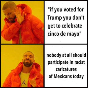 """Or ever tbh: """"if you voted for  Trump you don't  get to celebrate  cinco de mayo""""  nobody at all should  participate in racist  caricature:s  of Mexicans today Or ever tbh"""