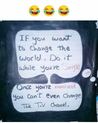 Memes, World, and Change: IF you wa  to Change the  world, Do it  while youre Single  nce you're married  Jou Can't even Change  Thev Chanet Follow our new page - @sadcasm.co