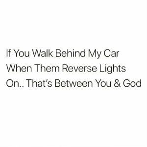 God, Car, and Lights: If You Walk Behind My Car  When Them Reverse Lights  On.. That's Between You & God Not my problem 🙅♂️😂 https://t.co/rB7NuumlUF