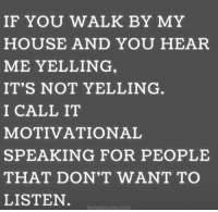 Dank, Family, and My House: IF YOU WALK BY MY  HOUSE AND YOU HEAR  ME YELLING  IT'S NOT YELLING  I CALL IT  MOTIVATIONAL  SPEAKING FOR PEOPLE  THAT DON'T WANT TO  LISTEN  vinglocurto.com My family needs a lot of motivation. 🤦‍♀️  (Follow Living Locurto)