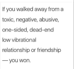 Best, Proud, and Friendship: If you walked away from a  toxic, negative, abusive,  one-sided, dead-end  low vibrational  relationship or friendship  you worn Be proud for choosing what's best for you