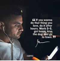 "College, Memes, and Loans: If you wanna  do that thing you  love, do it after  hours. Work 9-6  get home, kiss  the dog, and go  to town. 33  @GARYVEE Feel stuck by practicality and responsibilities.. there is only one formula that can fix it. When faced with college loans, mortgages and other real life expenses the only ""move"" to change your life is pure and hardcore HUSTLE! Do your job spend an hour with family, friends,rest and get right to work on your internet hustle! 7pm-1am everyday all day .. if you want out .. you have to do the work to dig out !! It will take months and years but it's worth it when you are on the other side! hustlehard workhard workfromhome hustlelife youreincharge onelife"