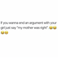 """Girl, Your Girl, and Mother: If you wanna end an argument with your  girl just say """"my mother was right This is wrong.. 💀 https://t.co/aR8IMse1gv"""