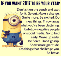 Memes, Social Media, and Brave: IF YOU WANT 2011 TO BE YOUR YEAR:  Don't sit on the couch and wait  for it. Go out. Make a change.  Smile more. Be excited. Do  new things. Throw away  what you've been cluttering.  Unfollow negative people  on social media. Go to bed  early. Wake up early.  Be fierce. Don't gossip  Show more gratitude.  Do things that challenge you.  Be brave. What is your goal for 2017?