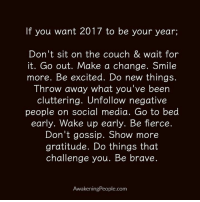 Thanks to Awakening People <3: If you want 2017 to be your year;  Don't sit on the couch & wait for  it. Go out. Make a change. Smile  more. Be excited. Do new things.  Throw away what you've been  cluttering. Unfollow negative  people on social media. Go to bed  early. Wake up early. Be fierce.  Don't gossip. Show more  gratitude. Do things that  challenge you. Be brave.  AwakeningPeople.com Thanks to Awakening People <3