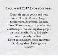 Memes, Social Media, and Brave: If you want 2017 to be your year:  Don't sit on the couch and wait  for it. Go out. Make a change.  Smile more. Be excited. Do new  things. Throw away what you've been  cluttering. Unfollow negative people  on social media. Go to bed early.  Wake up early. Be fierce.  Don't gossip. Show more gratitude.  Do things that challenge you.  Be brave.