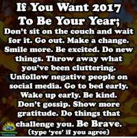 "Memes, Social Media, and Brave: If You Want 2017  To Be Your Year;  Don't sit on the couch and wait  for it. Go out. Make a change.  Smile more. Be excited. Do new  things. Throw away what  you've been cluttering.  Unfollow negative people on  social media. Go to bed early.  Wake up early. Be kind.  Don't gossip. Show more  gratitude. Do things that  challenge you. Be Brave.  Ctype ""yes"" if you agree)  Understanding  Compassion Understanding Compassion <3  ""This is your time, your moment, so make the most of it. Be awesome, push yourself, challenge yourself and make this year your best year ever!"" ~Ricardo Housham <3"