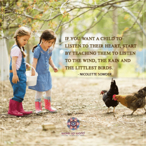 http://wakeup-world.com: IF YOU WANT A CHILD TO  LISTEN TO THEIR HEART, START  BY TEACHING THEM TO LISTEN  TO THE WIND, THE RAIN AND  THE LITTLEST BIRDS.  - NICOLETTE SOWDER  wake up world  ITS TIME To WISE AND SHINE http://wakeup-world.com