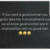 💯🆓🎮 Go & get yours my nigg! 😃😂: If you want a good woman you  gotta take her from boyfriend cuz  we all know good women are in  relationships with no good men 💯🆓🎮 Go & get yours my nigg! 😃😂