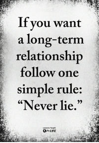 """<3: If you want  a long-term  relationship  follow one  simple rule:  """"Never lie.""""  Lessons Taught  By LIFE <3"""
