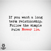 Long Term Relationship: If you want a long  term relationship.  Follow the simple  rule: Never lie.  AR  RELATIONSHIP  RULES