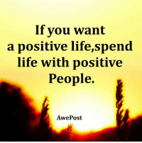Life Lessons By AwePost: If you want  a positive life,spend  life with positive  People  Awe Post Life Lessons By AwePost