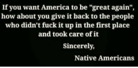 "Native American, Sincerely, and Fuck It: If you want America to be ""great again"",  how about you give it back to the people  who didn't fuck it upin the first place  and took care of it  Sincerely,  Native Americans"