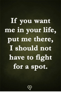 Life, Memes, and Fight: If you want  me in vour life,  put me there,  I should not  have to fight  for a spot.