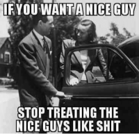 Memes, Shit, and Nice: IF YOU WANT NICE GUY  STOP TREATING THE  NICE  GUYS LIKE SHIT