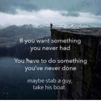 Good, Quotes, and Never: If you want somethina  you never had  You have to do somethina  you' ve never done  maybe stab a guy  take his boat Inspirational quotes are good.