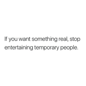entertaining: If you want something real, stop  entertaining temporary people.