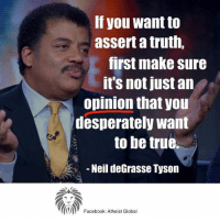 Desperate, Memes, and Neil deGrasse Tyson: If you want to  assert a truth,  first make sure  Its not just an  opinion that you  desperately want  to be true  Neil deGrasse Tyson  Facebook: Atheist Global ~C  Thx Atheist Global