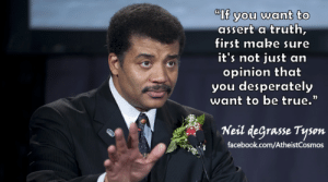 """Facebook, Neil deGrasse Tyson, and True: If you want to  assert a truth,  first make sure  it's not just an  opinion that  you desperately  want to be true.  (0  Neil degrasse Tyson  facebook.com/AtheistCosmos great-quotes:  """"If you want to assert a truth…"""" – Neil deGrasse Tyson [615x342]MORE COOL QUOTES!"""