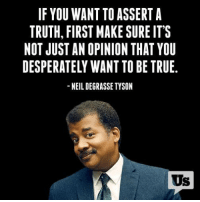 Desperate, Memes, and Neil deGrasse Tyson: IF YOU WANT TO ASSERT A  TRUTH, FIRST MAKE SURE IT'S  NOT JUST AN OPINION THAT YOU  DESPERATELY WANT TO BE TRUE  NEIL DEGRASSE TYSON  Us !!!