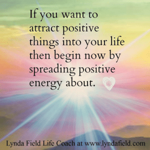 Energy, Life, and Memes: If you want to  attract positive  things into your life  then begin now by  spreading positive  energy about.  Lynda Field Life Coach at www.lyndafield.com <3