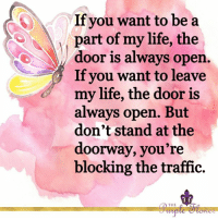 Life, Memes, and Traffic: If you want to be a  part of my life, the  oor is always ope  If you want to leave  my life, the door is  always open. But  don't stand at the  doorway, you re  blocking the traffic. <3