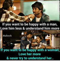 nappy: If you want to be happy with a man,  Love him less & understand him more  Mahesh  AD  f you want to be nappy With a woman  If you want to be happy with a woman,  Love her more  & never try to understand her..